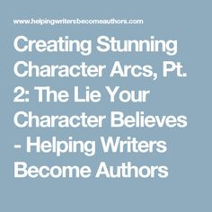 Creating Stunning Character Arcs, Pt. 2: The Lie Your Character Believes - Helping Writers Become Authors