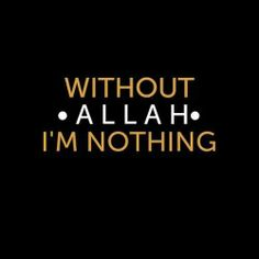 Without Allah, I'm nothing.