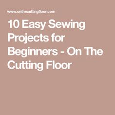10 Easy Sewing Projects for Beginners - On The Cutting Floor