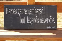 """""""Hero's get remembered, but legends never die."""" -Babe Ruth"""