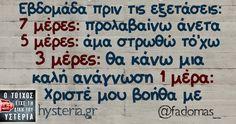 Εβδομάδα πριν τις εξετάσεις: 7 μέρες: προλαβαίνω άνετα 5 μέρες: άμα στρωθώ τό'χω 3 μέρες: θα κάνω μια  καλή ανάγνωση 1 μέρα: Χριστέ μου βοήθα με Funny Greek Quotes, Funny Qoutes, Stupid Funny Memes, Funny Photos, Funny Images, Sarcasm Humor, Student Life, Just Kidding, Teenager Posts