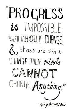 Progress is impossible without change, & those who can not change their minds can not change anything. -George Bernard Shaw