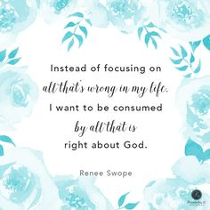 """""""I want to be consumed by all that is right about God."""" - Renee Swope 