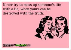 Never try to mess up someone's life with a lie when yours can be destroyed with the truth!