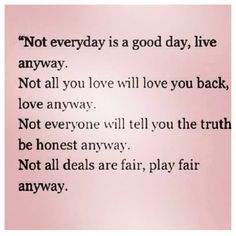 Not everyday will be good, live anyway...