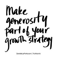 """Make generosity part of your growth strategy."" And I do just that without hesitation. It's an amazing feeling."