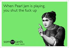 When Pearl Jam is playing...