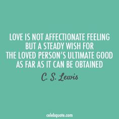 Love is not affectionate feeling but a steady wish for the loved person's ultimate good as far as it can be obtained. ~ C. S. Lewis