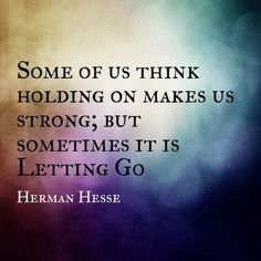 """Some of us think holding on makes us strong; but sometimes it is letting go."" — Herman Hesse"
