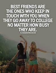 Best Friends are the ones who keep in touch with you when they go away to college no matter how busy they are.