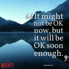 """""""It might not be OK now, but it will be OK soon enough."""""""