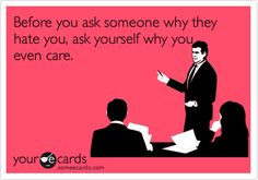 Before you ask someone why they hate you, ask yourself why you even care.