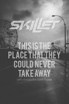 """""""This is the place, that they, could never take away,"""" --Skillet; """"Freakshow""""; Rise (Deluxe Edition)"""