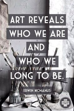 """Art reveals who we are and who we long to be."" -Erwin McManus"