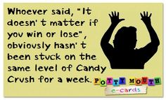 Whoever said it doesn't matter if you win or lose must have never been stuck on a level in Candy Crush!