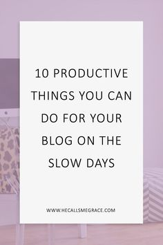 10 Productive Things You Can Do For Your Blog When It's Slow www.hecallsmegrace.com