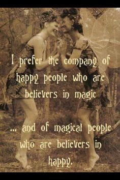Happy people believe in magic! And magical people believe in happy. :-)