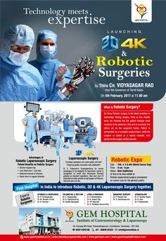 Technology meets  expertise  LAUNCHING 3d  4K  & Robotic surgeries By Thiru CH. VIDYASAGAR RAO Hon'ble Governor of Tamil Nadu on 5th February 2017 at 11.00 AM  Robotic Expo Date    : Feb. 4th, 5th & 6th               (World Cancer Day) Time   : 9 am - 6 pm Venue : GEM Hospital Auditorium (A first of its kind exhibit of  Robotic equipments/surgical procedures  on cancer cure for the general public)  GEM Hospital Institute of Gastroenterology & Laparoscopy 45, Pankaja Mill Road, Coimbatore Robotic Surgery, World Cancer Day, Day And Time, Cancer Cure, Latest Technology, A Team, Centre, Acting, The Cure