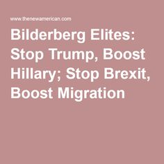 Bilderberg Elites (the masters of the EU): Stop Trump, Boost Hillary; Stop Brexit, Boost Migration