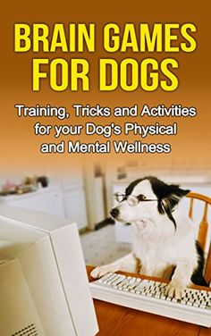 Brain Games for Dogs: Training, Tricks and Activities for your Dog's Physical and Mental wellness (Dog health,Dog tricks, train your dog,interactive games ... How to train a dog Book 1) by [Nichole, Carrie]