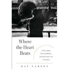 Where the Heart Beats: John Cage, Zen Buddhism, and the Inner Life of Artists [Hardcover] [2012] 1St Edition Ed. Kay Larson