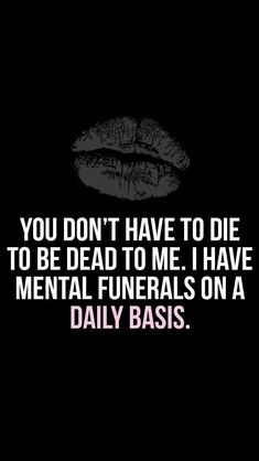 You don't have to die to be dead to me. I have mental funerals on a daily basis