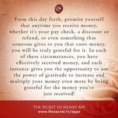 From this day forth, promise yourself that anytime you receive money, whether it's your pay check, a discount or refund, or even something that someone gives to you that costs money, you will be truly grateful for it. In each of these circumstances, you have effectively received money, and each instance gives you the opportunity to use the power of gratitude to increase and multiply your money even more by being grateful for the money you've just received! from The Secret To Money app