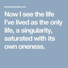 Now I see the life I've lived as the only life, a singularity, saturated with its own oneness.