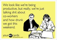 'We may look like we're being productive, but really we're just talking shit about co-workers and how drunk we got this weekend.'