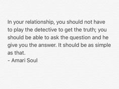 In your relationship, you should not have to #play the #detective to #get the #truth; you #should be #able to #ask the #question and #he #give you the #answer. It should be as #simple as that.  #book #books #quote #quotes #worth #reading #author #Zitat #Zitate #by #about #woman #man #relationship #life #good #goodquote #bestquote #love #girl #boy  #Amari #Soul #AmariSoul #reflections #of #a #man
