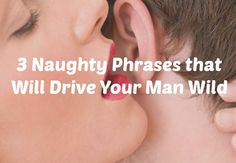 Three Phrases that Will Drive Your Man Wild by Felicity Keith. Words that turn a man on trigger a specific response in him, both physically and emotionally