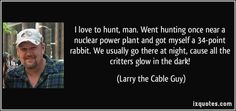 Larry the Cable Guy Quotes | ... night, cause all the critters glow in the dark! - Larry the Cable Guy