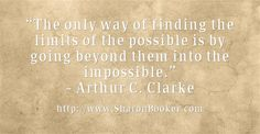 """""""The only way of finding the limits of the possible is by going beyond them into the impossible."""" – Arthur C. Clarke  http://www.SharonBooker.com"""