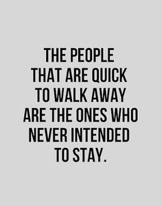 The people that are quick to walk away are the ones who never intend to stay.