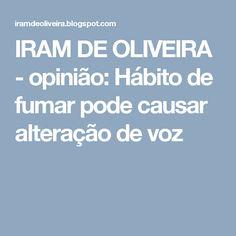 IRAM DE OLIVEIRA - opinião: Hábito de fumar pode causar alteração de voz