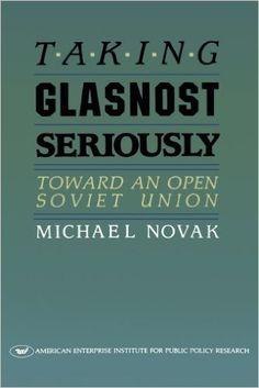 Taking glasnost seriously : toward an open Soviet Union / Michael Novak
