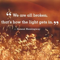 "Inspirational quote of the day: ""We are all broken, that's how the light gets in."" -Ernest Hemingway"