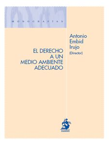 EL DERECHO A UN MEDIO AMBIENTE ADECUADO. Embid Irujo, Antonio (dir.). Por las materias tratadas supera el estricto círculo jurídico, para ser libro de obligada referencia en el ámbito de las ciencias ambientales en general.Disponible en @ http://roble.unizar.es/record=b1524534~S4*spi