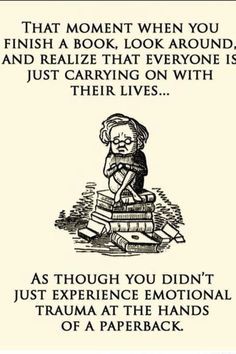 "this is how I feel everytime I reread Harry Potter and finish it... ""emotional trauma at the hands of a paperback"""