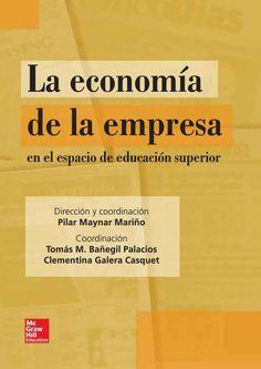 LA ECONOMIA DE LA EMPRESA En el espacio de educación superior Autor: Pilar Maynar Mariño  Editorial: McGraw-Hill Edición: 1 ISBN: 9788448160944 ISBN ebook: 9788448173487 Páginas: 402 Área: Economia y Empresa Sección: Administración