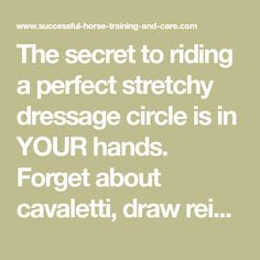 The secret to riding a perfect stretchy dressage circle is in YOUR hands. Forget about cavaletti, draw reins, or other gadgets. Here's how it's done.