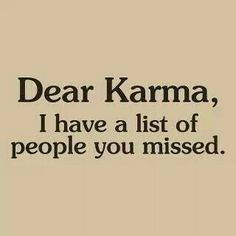 Dear karma I have a list of people you missed. And you will definitely get your karma for all the things you have done and said. And your karma is gonna be twice as bad! Citations Karma, Karma Frases, Funny Karma Quotes, Cute Quotes, Great Quotes, Quotes To Live By, Inspirational Quotes, Short Quotes, Sarcasm Quotes