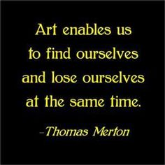 """""""Art enables us to #find ourselves and #lose ourselves at the same time."""" -ThomasMerton"""
