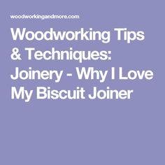Woodworking Tips & Techniques: Joinery - Why I Love My Biscuit Joiner