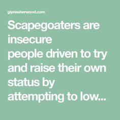 Scapegoaters are insecure people driven to try and raise their own status by attempting to lower the status of their target   by Glynis Sherwood Did you grow up having doubts about your self esteem or personal worth?  When things went wrong in your family, did you tend to be the fall guy?  Do you find yourself encountering recurring disrespect from …