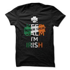 Screw Calm! Im Irish! - Keep Calm? Screw You! I'm Irish! Grab It Now And Show Off Your Irish Pride! (Funny Tshirts)