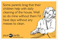 Funny Family Ecard: Some parents brag that their children help with daily cleaning of the house. Well so do mine without them I'd have days without any messes to clean.