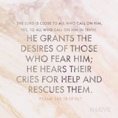 K-LOVE Daily Verse: The LORD is close to all who call on him, yes, to all who call on him in truth. He grants the desires of those who fear him; he hears their cries for help and rescues them. Psalm 145 18, Daily Scripture, Scripture Verses, Scriptures, Sunday Quotes, Cry For Help, Verse Of The Day, Words Of Encouragement, Spiritual Encouragement