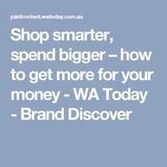 Shop smarter, spend bigger – how to get more for your money - WA Today - Brand Discover
