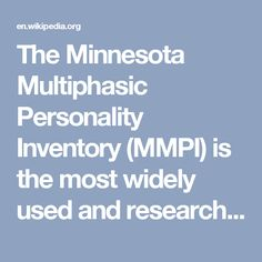 The Minnesota Multiphasic Personality Inventory (MMPI) is the most widely used and researched standardized psychometric test of adult personality and psychopathology.[1] Psychologists and other mental health professionals use various versions of the MMPI to help develop treatment plans; assist with differential diagnosis; help answer legal questions (forensic psychology); screen job candidates during the personnel selection process; or as part of a therapeutic assessment procedure.